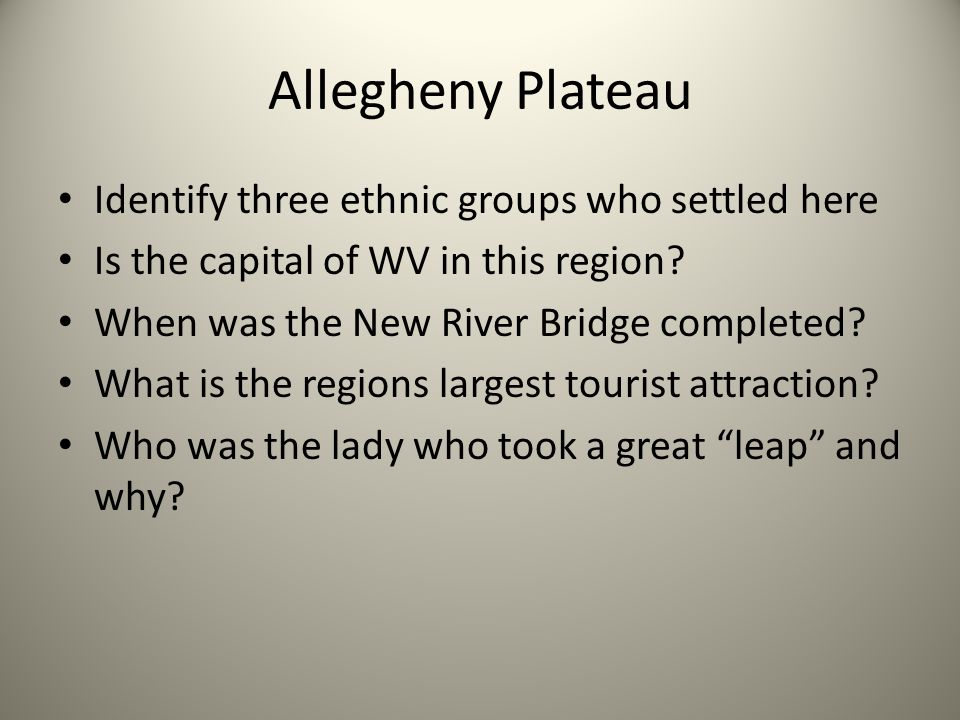Allegheny Plateau Identify three ethnic groups who settled here Is the capital of WV in this region? When was the New River Bridge completed? What is