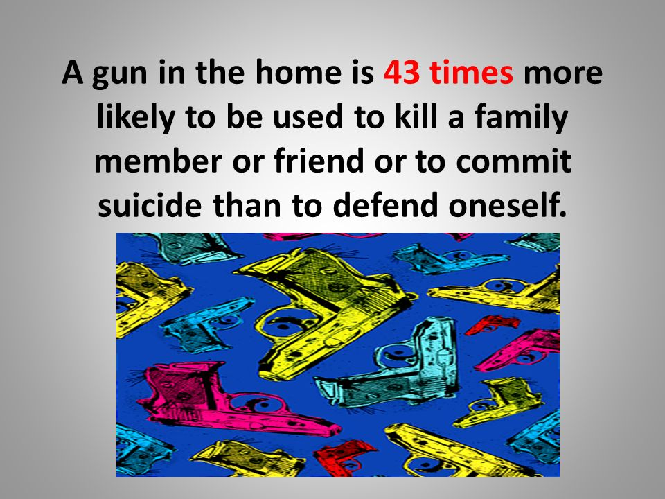 A gun in the home is 43 times more likely to be used to kill a family member or friend or to commit suicide than to defend oneself.