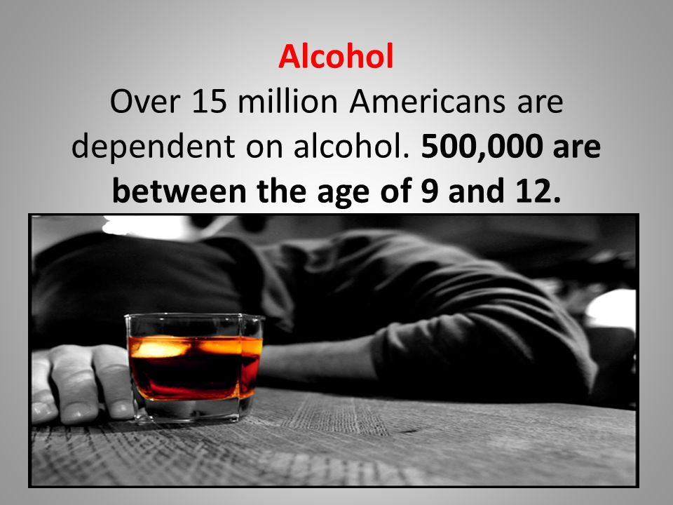 Alcohol Over 15 million Americans are dependent on alcohol.