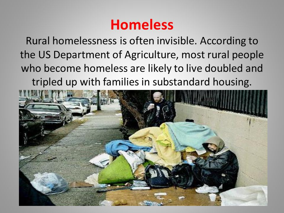 Homeless Rural homelessness is often invisible. According to the US Department of Agriculture, most rural people who become homeless are likely to liv