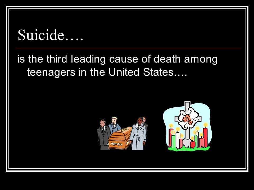 Suicide…. is the third leading cause of death among teenagers in the United States….