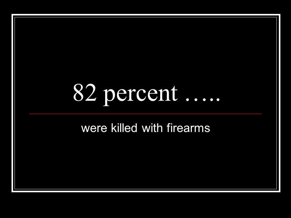 82 percent ….. were killed with firearms