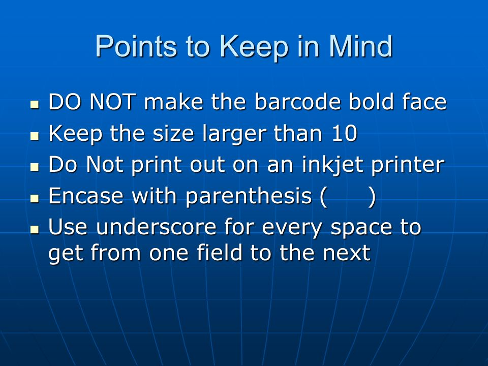 Points to Keep in Mind DO NOT make the barcode bold face DO NOT make the barcode bold face Keep the size larger than 10 Keep the size larger than 10 Do Not print out on an inkjet printer Do Not print out on an inkjet printer Encase with parenthesis ( ) Encase with parenthesis ( ) Use underscore for every space to get from one field to the next Use underscore for every space to get from one field to the next