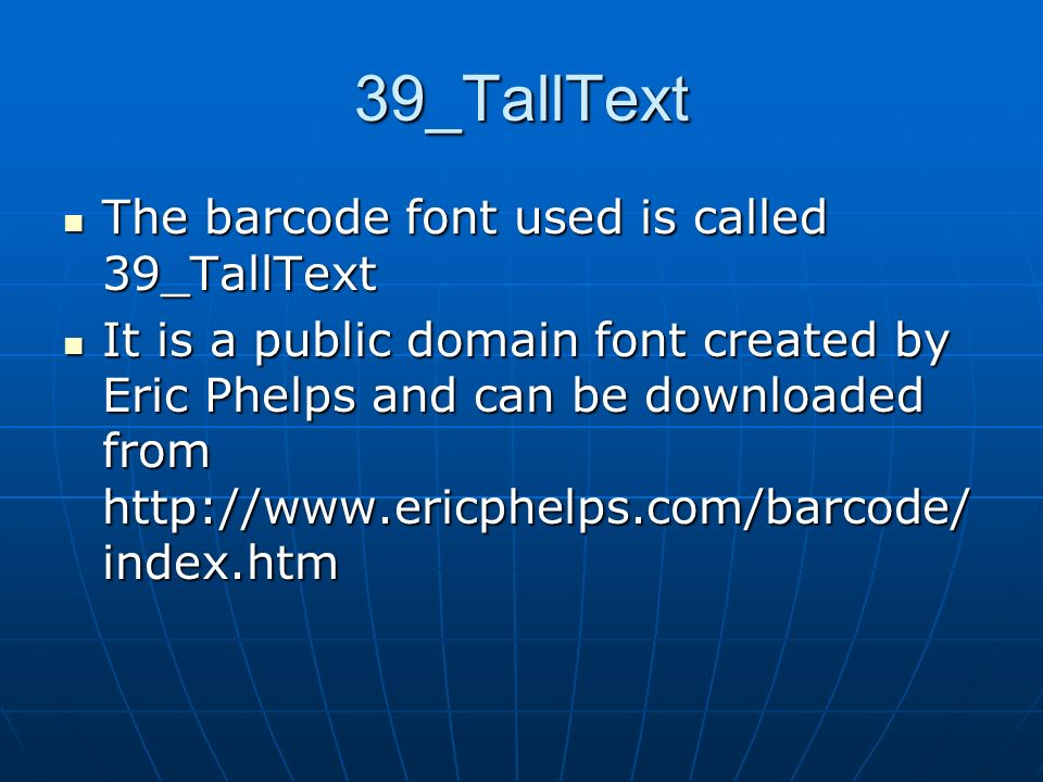 39_TallText The barcode font used is called 39_TallText The barcode font used is called 39_TallText It is a public domain font created by Eric Phelps and can be downloaded from http://www.ericphelps.com/barcode/ index.htm It is a public domain font created by Eric Phelps and can be downloaded from http://www.ericphelps.com/barcode/ index.htm