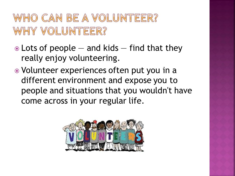Lots of people and kids find that they really enjoy volunteering. Volunteer experiences often put you in a different environment and expose you to peo