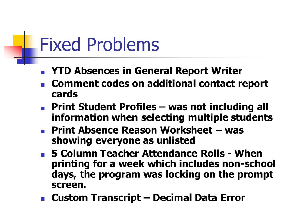 Fixed Problems YTD Absences in General Report Writer Comment codes on additional contact report cards Print Student Profiles – was not including all information when selecting multiple students Print Absence Reason Worksheet – was showing everyone as unlisted 5 Column Teacher Attendance Rolls - When printing for a week which includes non-school days, the program was locking on the prompt screen.