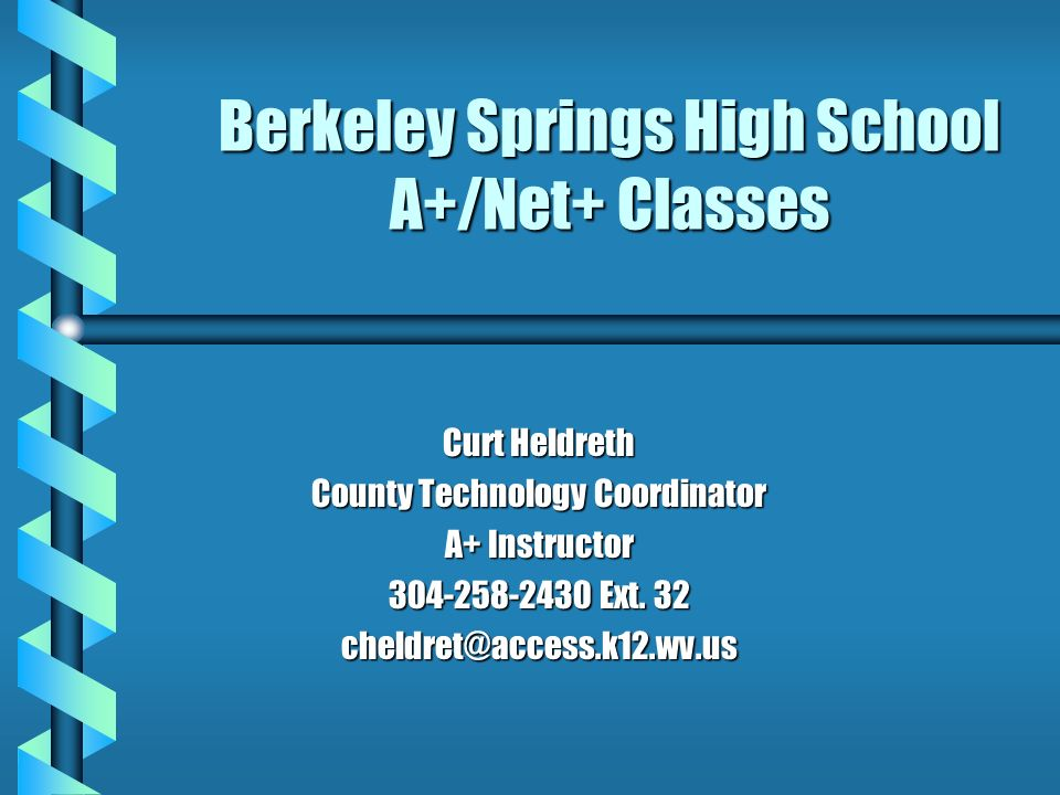 Berkeley Springs High School A+/Net+ Classes Curt Heldreth County Technology Coordinator A+ Instructor 304-258-2430 Ext.