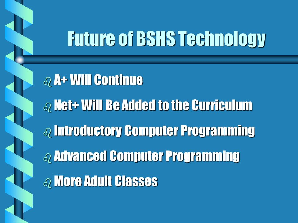 Future of BSHS Technology b A+ Will Continue b Net+ Will Be Added to the Curriculum b Introductory Computer Programming b Advanced Computer Programmin