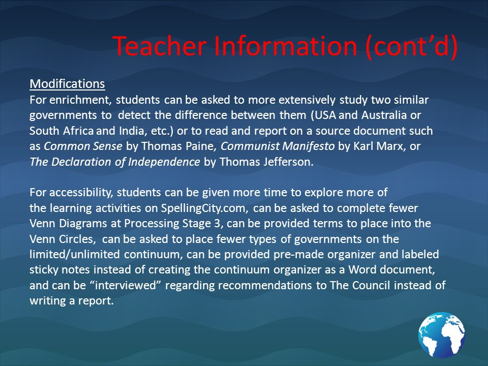 Teacher Information (contd) Modifications For enrichment, students can be asked to more extensively study two similar governments to detect the difference between them (USA and Australia or South Africa and India, etc.) or to read and report on a source document such as Common Sense by Thomas Paine, Communist Manifesto by Karl Marx, or The Declaration of Independence by Thomas Jefferson.