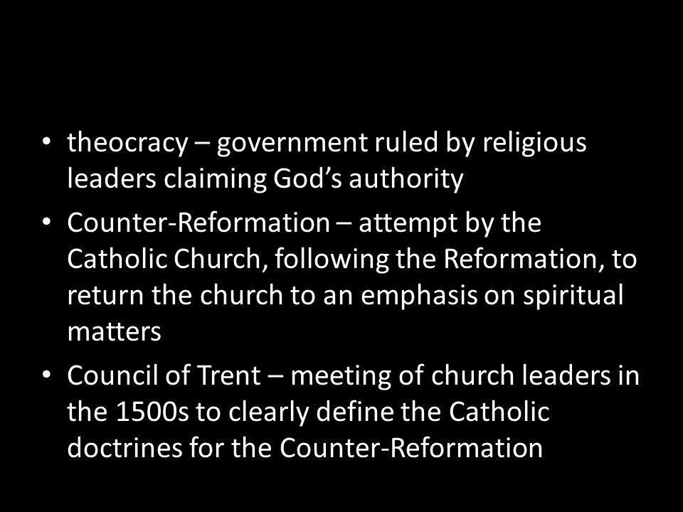 theocracy – government ruled by religious leaders claiming Gods authority Counter-Reformation – attempt by the Catholic Church, following the Reformat