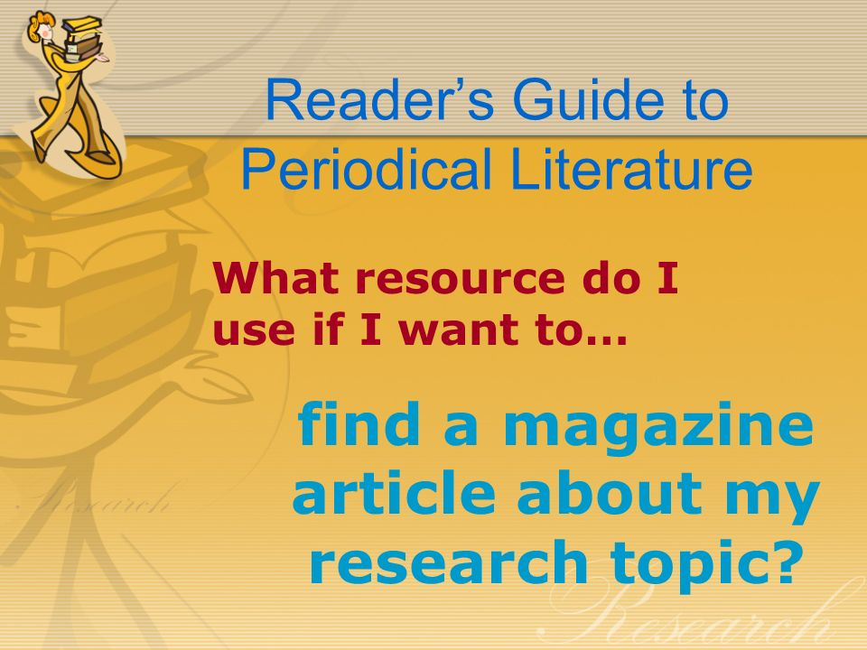 Readers Guide to Periodical Literature What resource do I use if I want to… find a magazine article about my research topic?