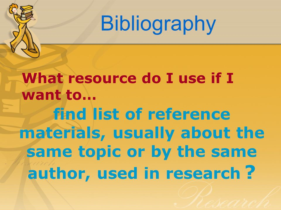 Bibliography What resource do I use if I want to… find list of reference materials, usually about the same topic or by the same author, used in resear