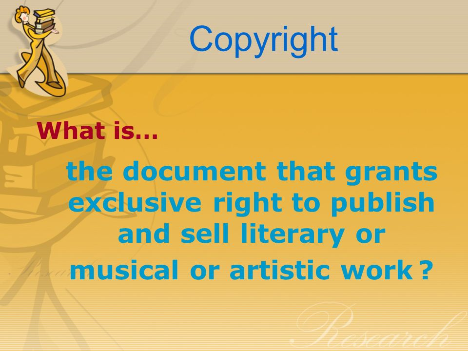 Copyright What is… the document that grants exclusive right to publish and sell literary or musical or artistic work