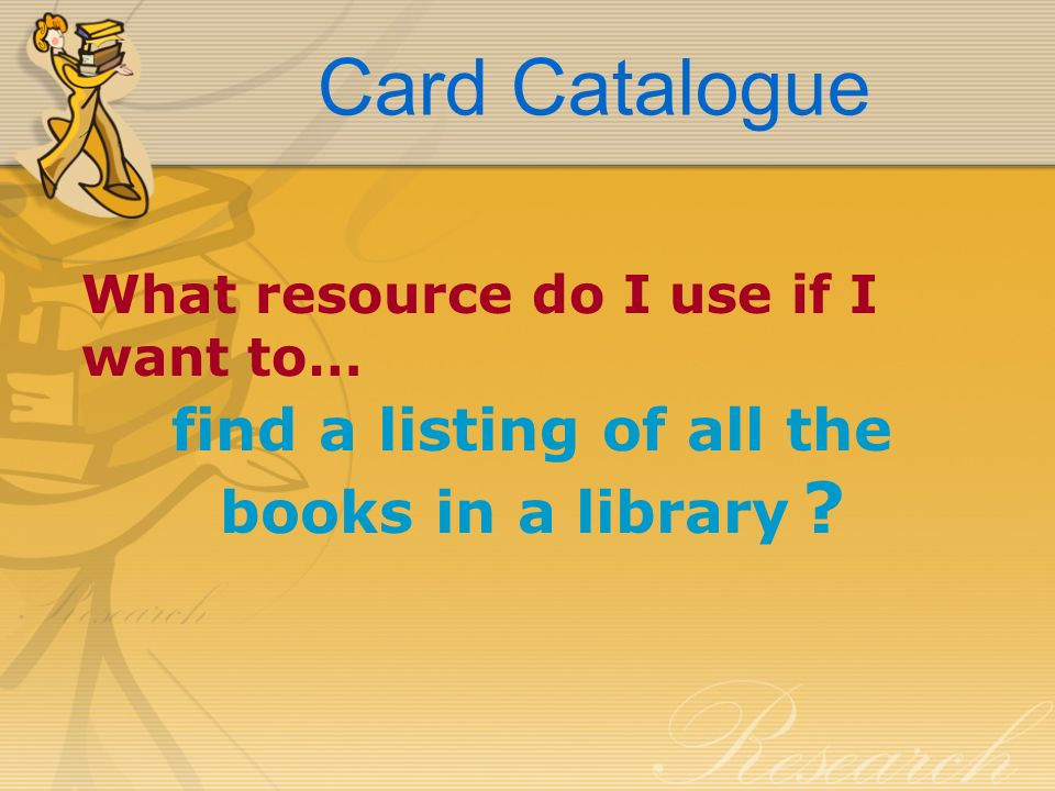 Card Catalogue What resource do I use if I want to… find a listing of all the books in a library