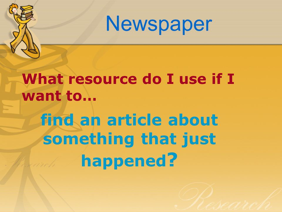 Newspaper What resource do I use if I want to… find an article about something that just happened ?
