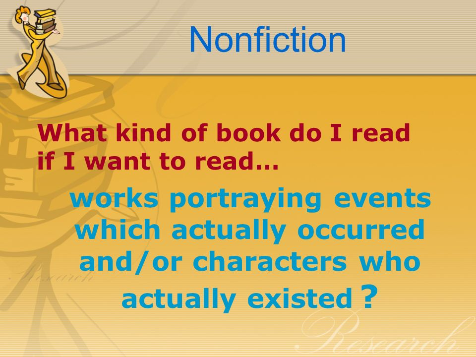 Nonfiction What kind of book do I read if I want to read… works portraying events which actually occurred and/or characters who actually existed