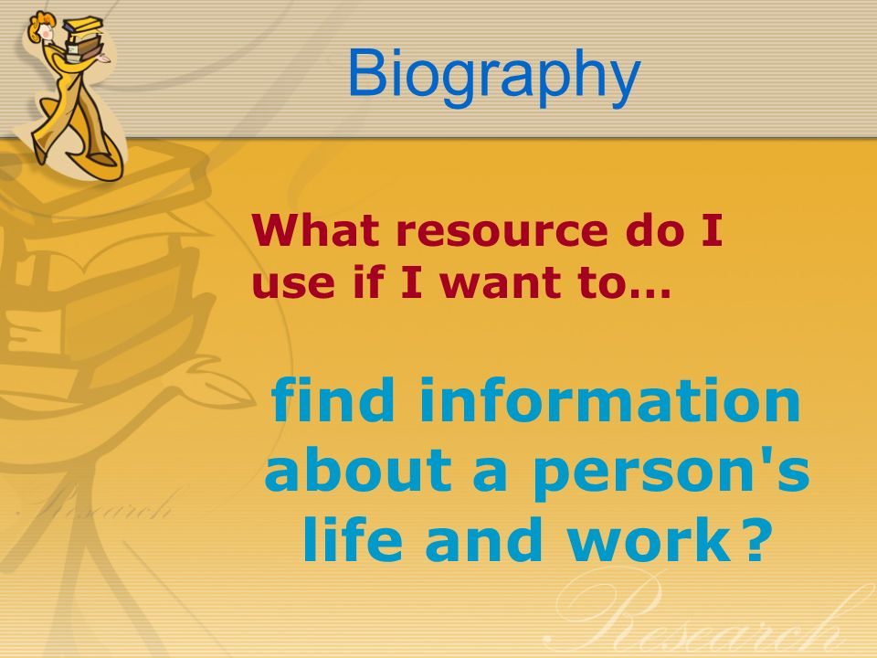 Biography What resource do I use if I want to… find information about a person s life and work