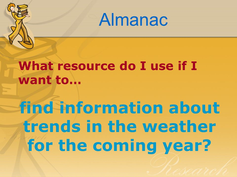 Almanac What resource do I use if I want to… find information about trends in the weather for the coming year