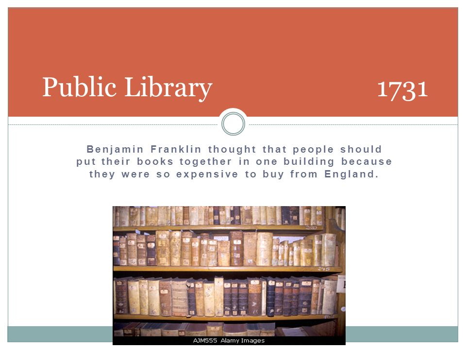 Benjamin Franklin thought that people should put their books together in one building because they were so expensive to buy from England. Public Libra