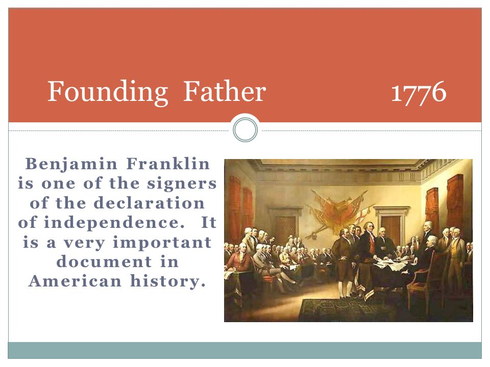 Benjamin Franklin is one of the signers of the declaration of independence. It is a very important document in American history. Founding Father 1776