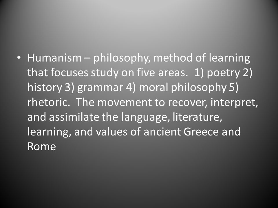 Humanism – philosophy, method of learning that focuses study on five areas. 1) poetry 2) history 3) grammar 4) moral philosophy 5) rhetoric. The movem