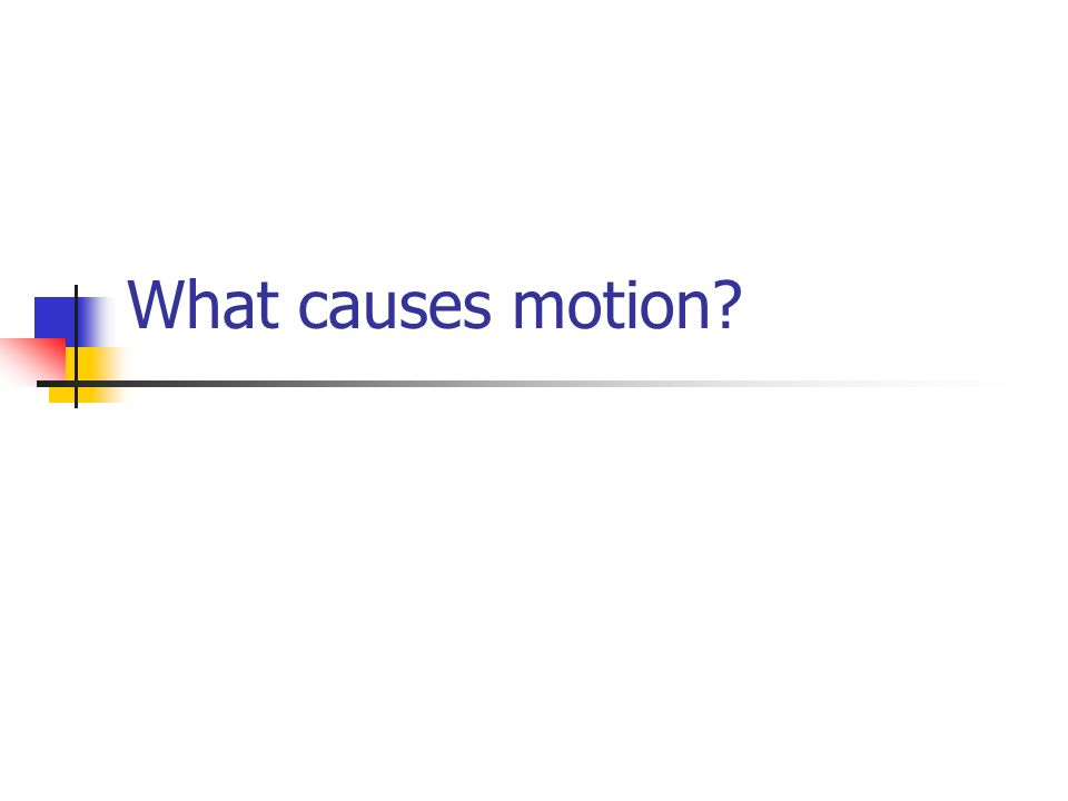 What causes motion?