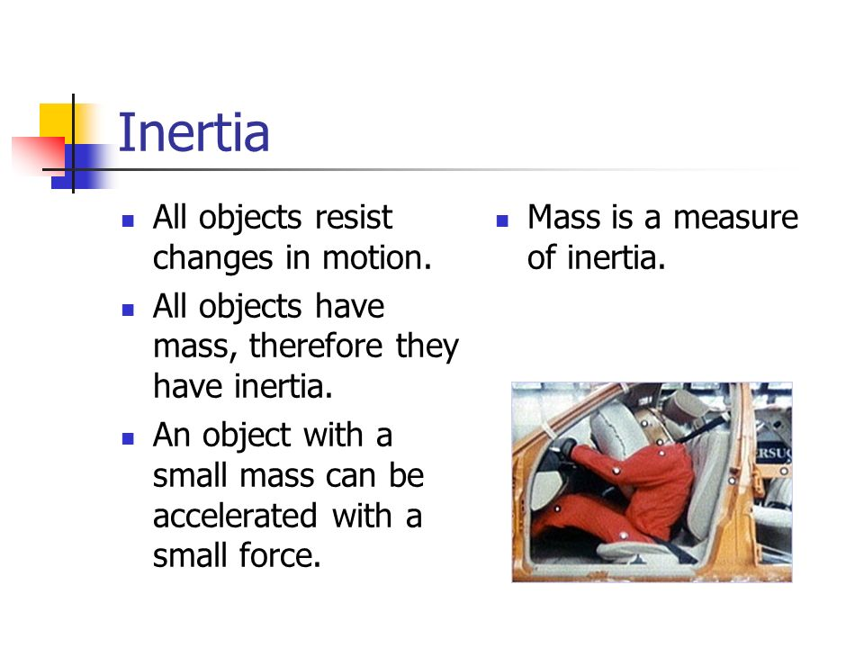 Inertia All objects resist changes in motion. All objects have mass, therefore they have inertia. An object with a small mass can be accelerated with