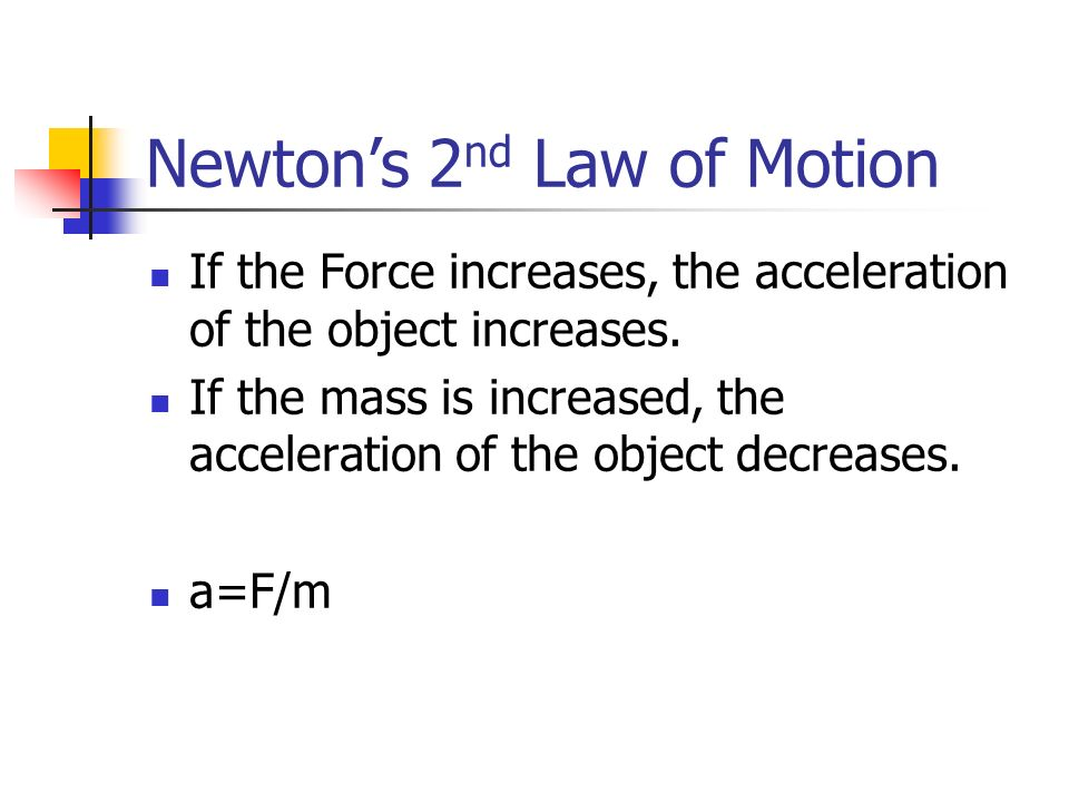 Newtons 2 nd Law of Motion If the Force increases, the acceleration of the object increases. If the mass is increased, the acceleration of the object