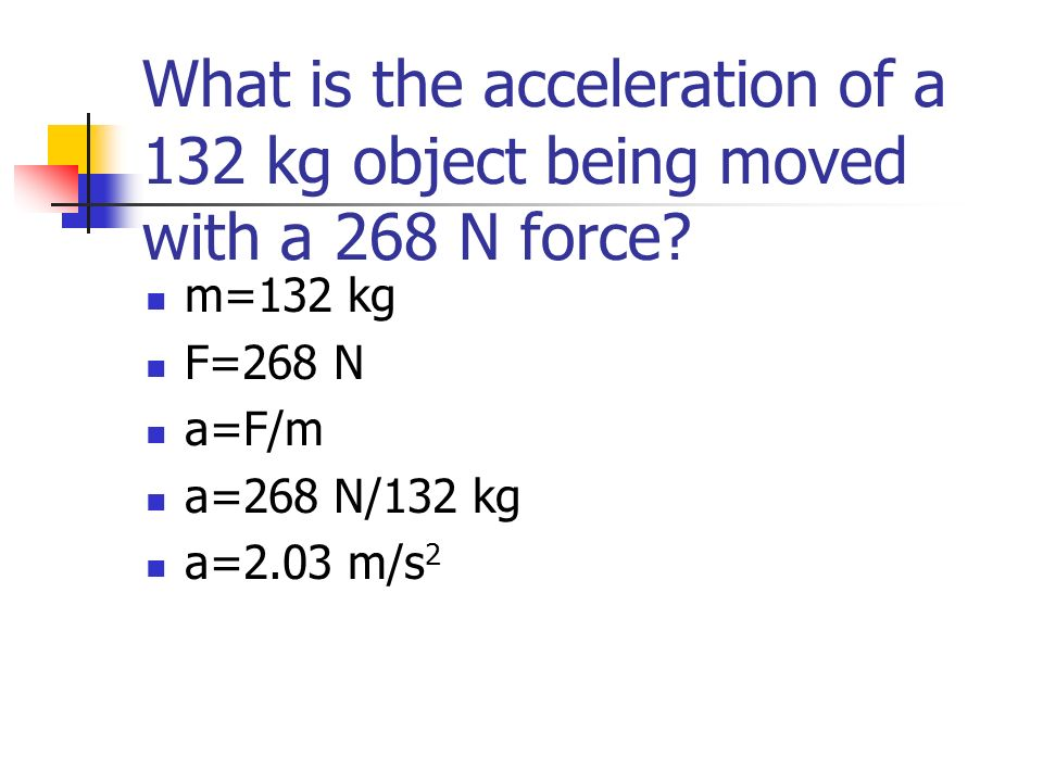 What is the acceleration of a 132 kg object being moved with a 268 N force? m=132 kg F=268 N a=F/m a=268 N/132 kg a=2.03 m/s 2