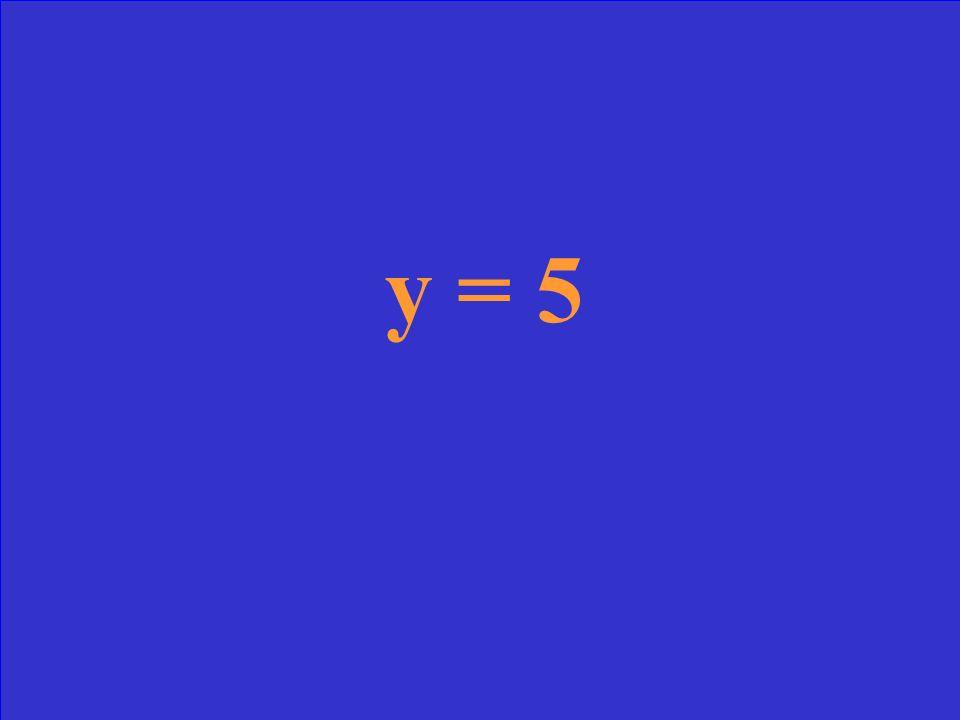 Slope = 0 y-intercept = 5