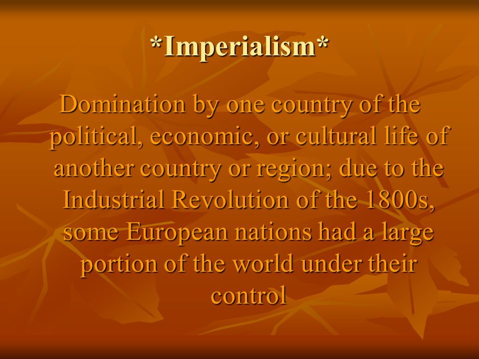 *Imperialism* Domination by one country of the political, economic, or cultural life of another country or region; due to the Industrial Revolution of