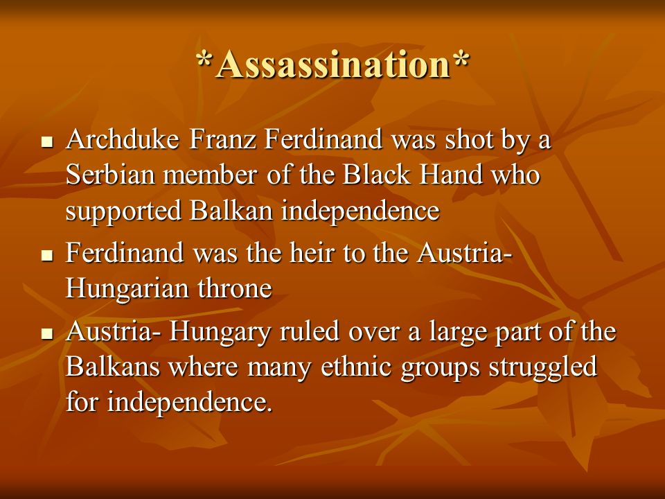 *Assassination* Archduke Franz Ferdinand was shot by a Serbian member of the Black Hand who supported Balkan independence Archduke Franz Ferdinand was