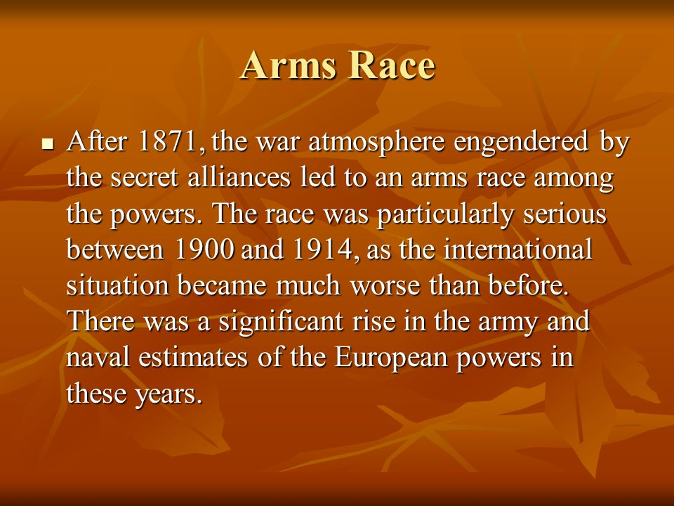 Arms Race After 1871, the war atmosphere engendered by the secret alliances led to an arms race among the powers. The race was particularly serious be