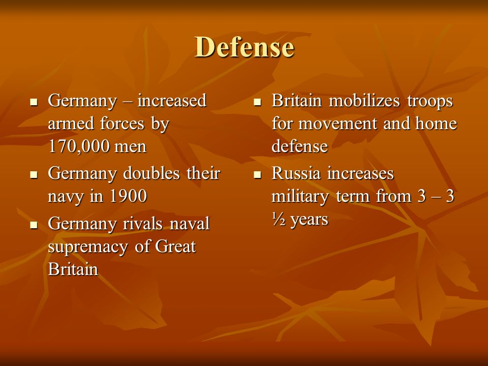 Defense Germany – increased armed forces by 170,000 men Germany – increased armed forces by 170,000 men Germany doubles their navy in 1900 Germany dou