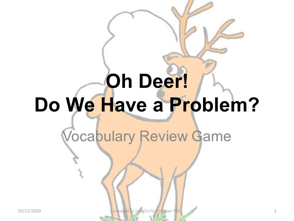 Oh Deer! Do We Have a Problem? Vocabulary Review Game 10/13/20091created by ranglin fo OH Deer PBL