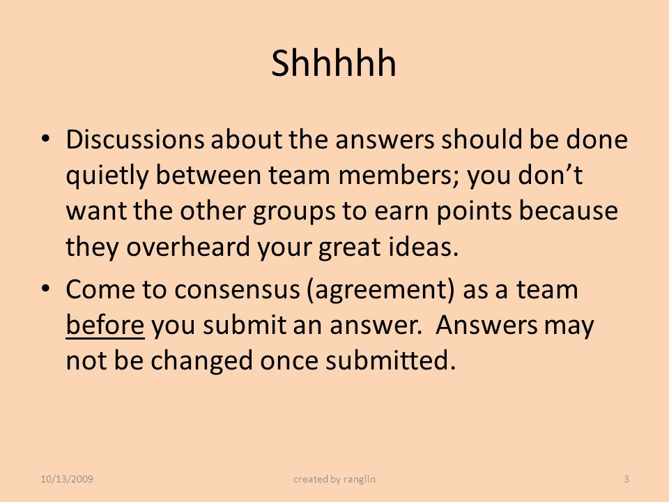 Shhhhh Discussions about the answers should be done quietly between team members; you dont want the other groups to earn points because they overheard