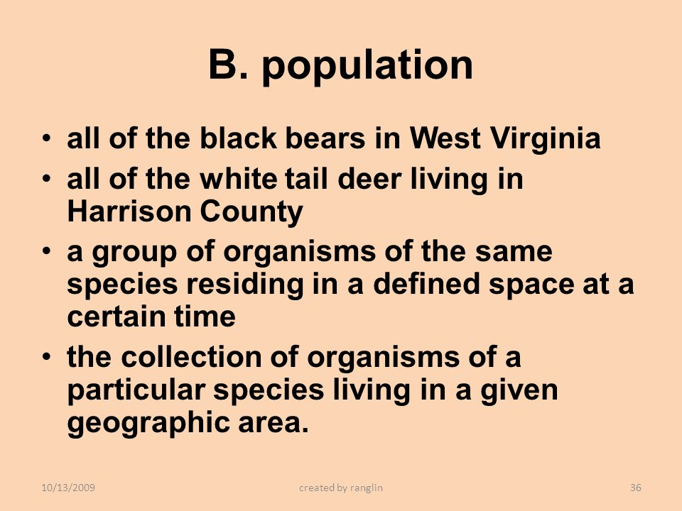 B. population all of the black bears in West Virginia all of the white tail deer living in Harrison County a group of organisms of the same species re