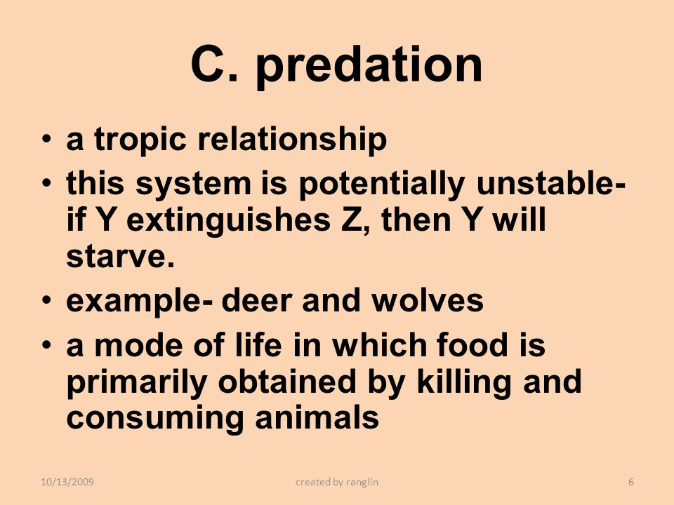 C. predation a tropic relationship this system is potentially unstable- if Y extinguishes Z, then Y will starve. example- deer and wolves a mode of li