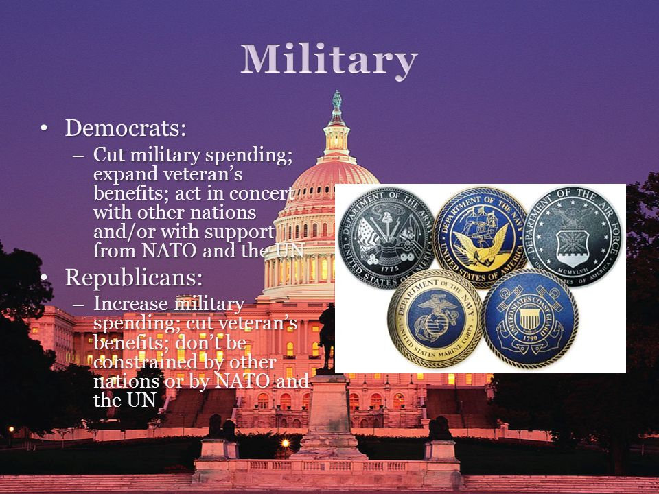 Democrats: Democrats: – Cut military spending; expand veterans benefits; act in concert with other nations and/or with support from NATO and the UN Re