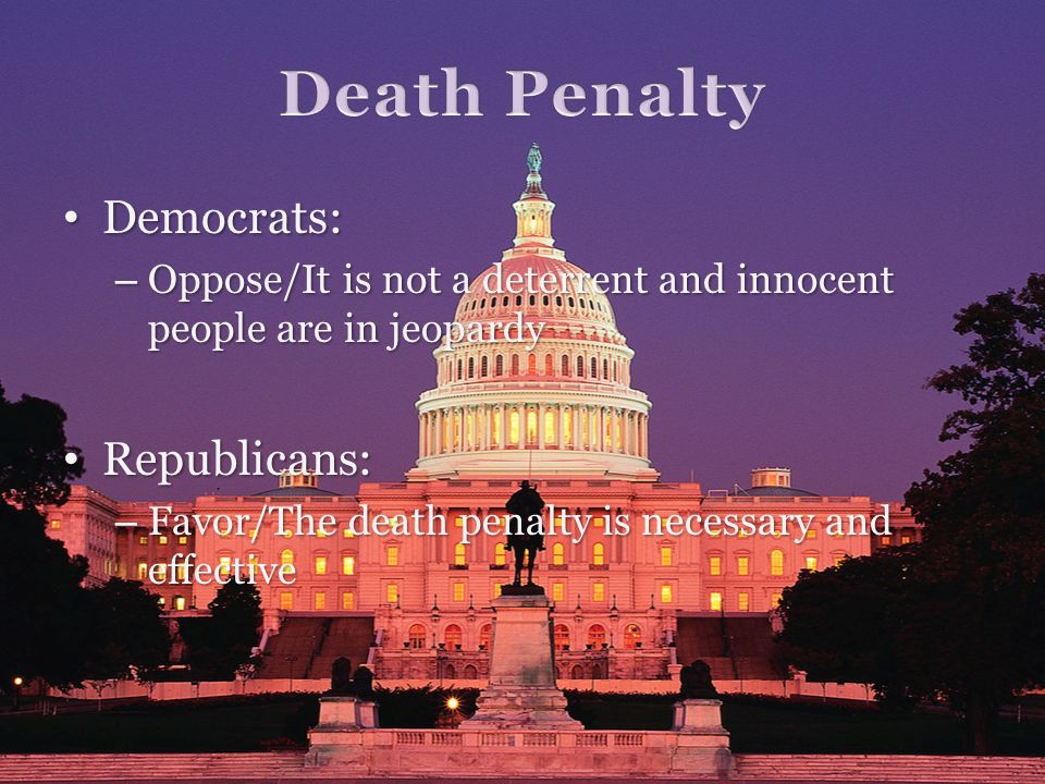 Democrats: Democrats: – Oppose/It is not a deterrent and innocent people are in jeopardy Republicans: Republicans: – Favor/The death penalty is necess