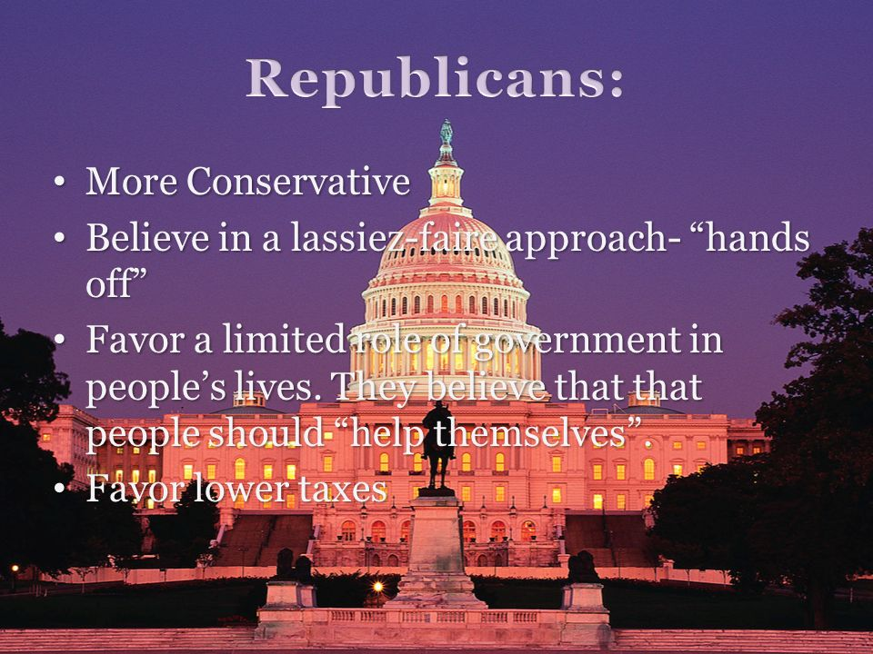 More Conservative More Conservative Believe in a lassiez-faire approach- hands off Believe in a lassiez-faire approach- hands off Favor a limited role