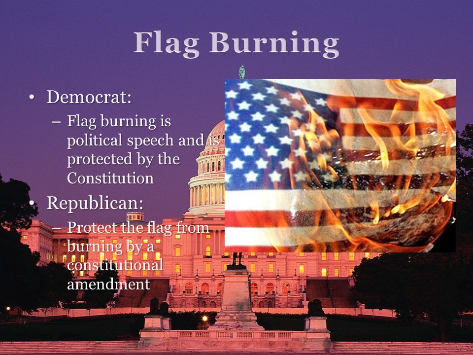 Democrat: Democrat: – Flag burning is political speech and is protected by the Constitution Republican: Republican: – Protect the flag from burning by