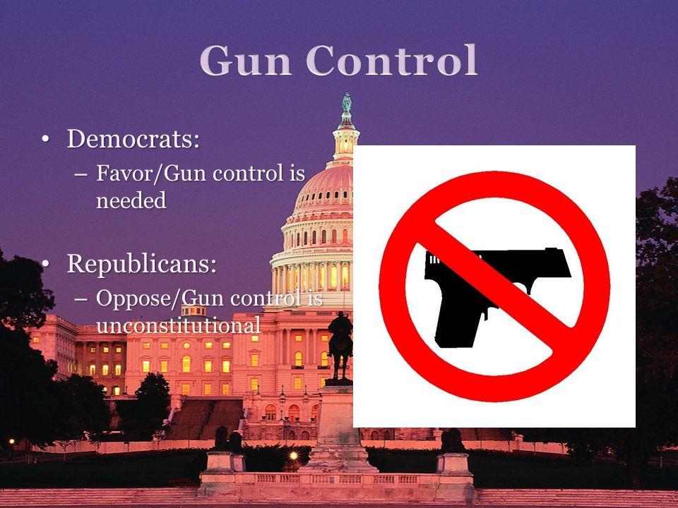 Democrats: Democrats: – Favor/Gun control is needed Republicans: Republicans: – Oppose/Gun control is unconstitutional