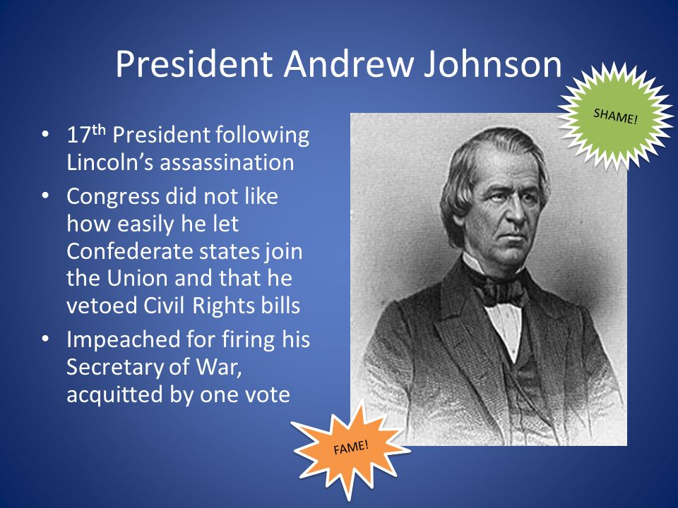 President Andrew Johnson 17 th President following Lincolns assassination Congress did not like how easily he let Confederate states join the Union and that he vetoed Civil Rights bills Impeached for firing his Secretary of War, acquitted by one vote FAME.