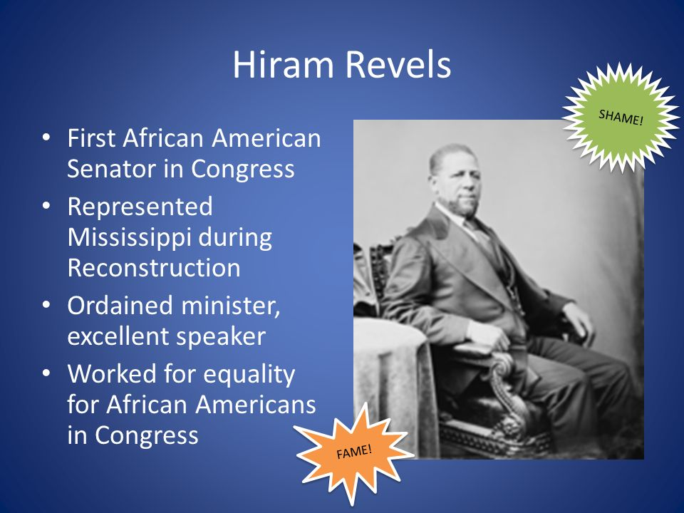 Hiram Revels First African American Senator in Congress Represented Mississippi during Reconstruction Ordained minister, excellent speaker Worked for