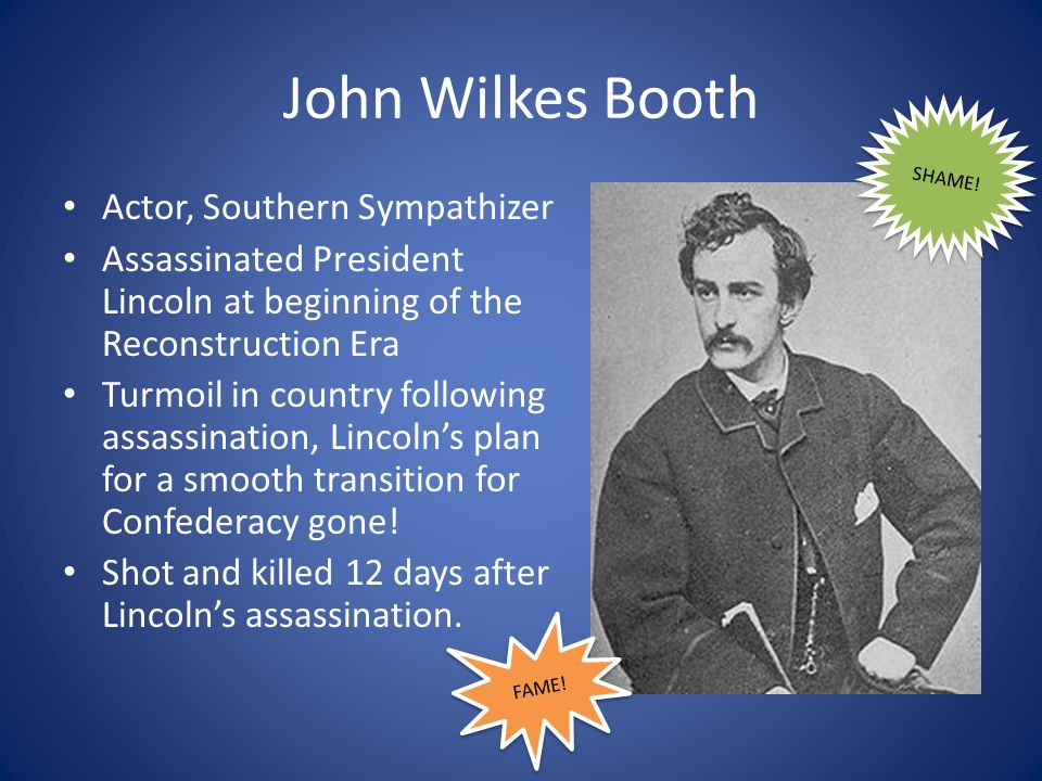 John Wilkes Booth Actor, Southern Sympathizer Assassinated President Lincoln at beginning of the Reconstruction Era Turmoil in country following assassination, Lincolns plan for a smooth transition for Confederacy gone.