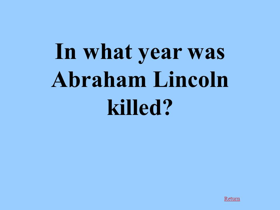 Return In what year was Abraham Lincoln killed