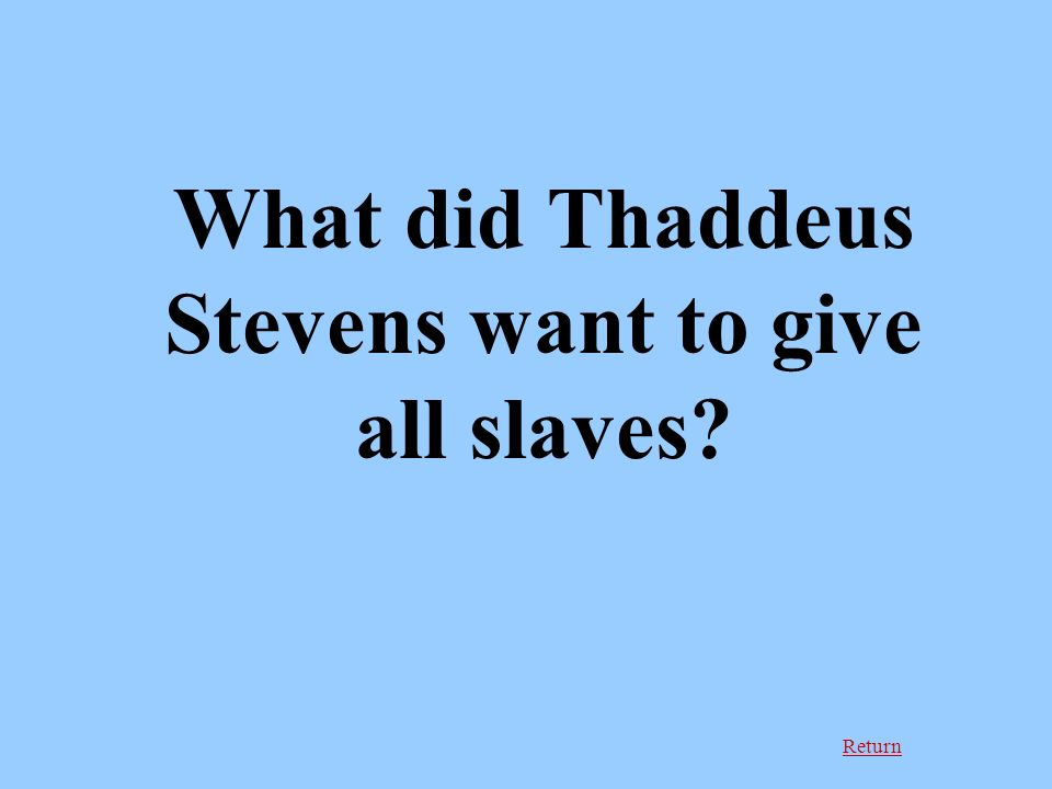 Return What did Thaddeus Stevens want to give all slaves