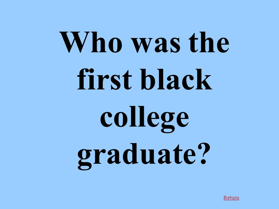 Return Who was the first black college graduate