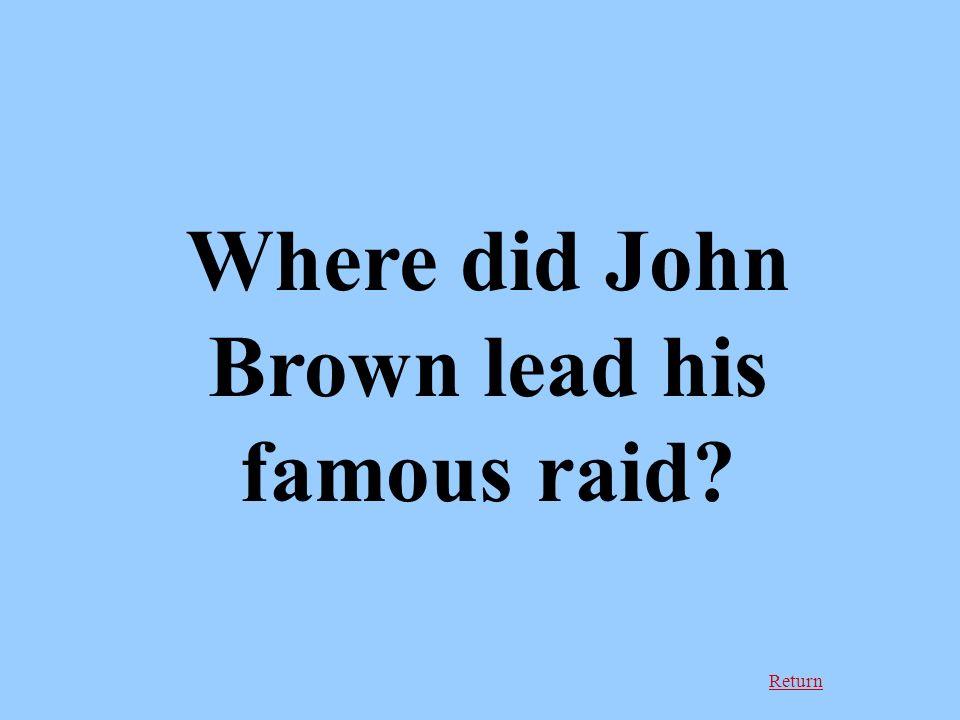 Return Where did John Brown lead his famous raid?